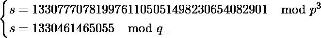 \[\begin{cases} s = 1330777078199761105051498230654082901 \mod p^3 \\  s = 1330461465055 \mod q\_ \end{cases}\]